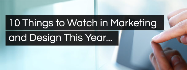10 things to watch in marketing and design this year...