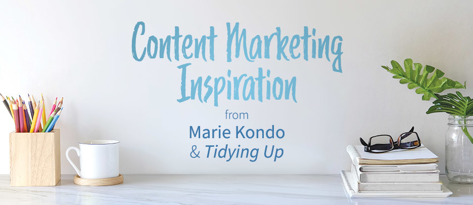 Content Marketing Inspiration from Marie Kondo and Tidying Up