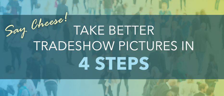 Say Cheese! Take Better Tradeshow Pictures in 4 Steps